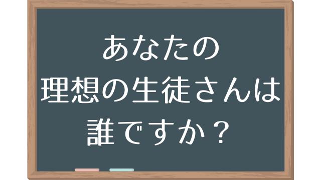 あなたの理想の生徒さんは誰ですか?
